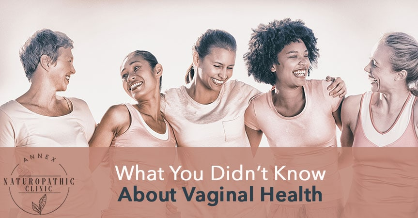 What You Don't Know About Vaginal Health | Annex Naturopathic Clinic | Toronto Naturopathic Doctors