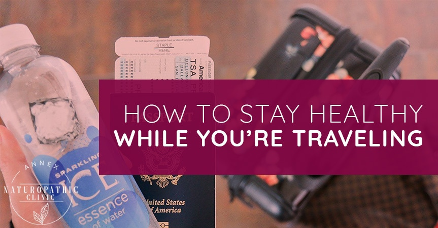 How To Stay Healthy While You're Traveling | Annex Naturopathic Clinic | Toronto Naturopathic Doctors