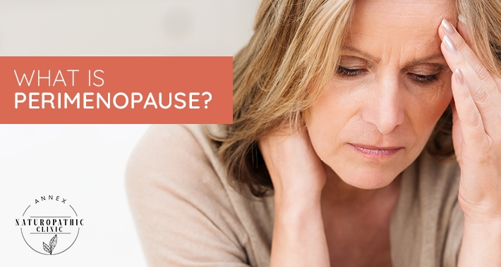 What Is Perimenopause? | Annex Naturopathic Clinic | Toronto Naturopathic Doctors