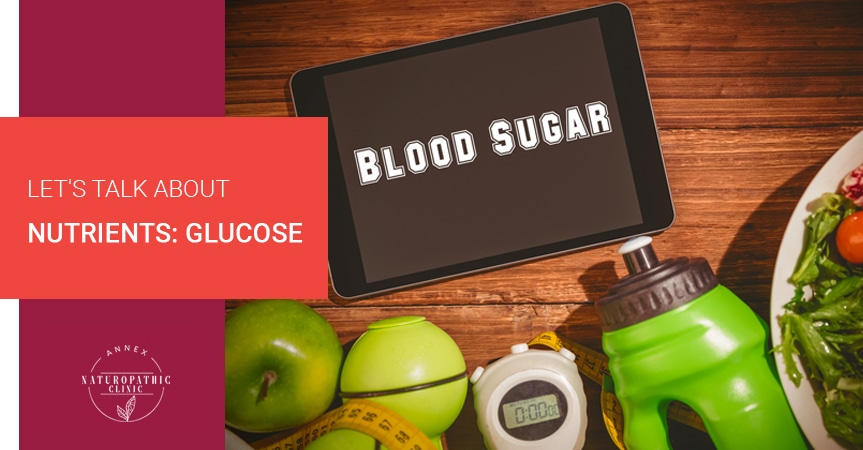 Let's Talk About Nutrients: Glucose | Annex Naturopathic Clinic | Toronto Naturopathic Doctors
